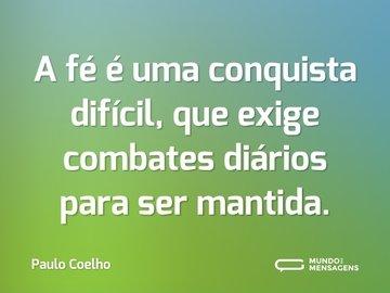 A fé é uma conquista difícil, que exige combates diários para ser mantida.