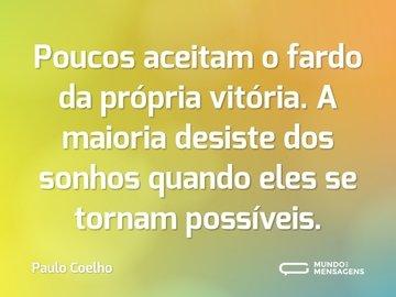 Poucos aceitam o fardo da própria vitória. A maioria desiste dos sonhos quando eles se tornam possíveis.