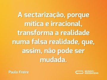 A sectarização, porque mítica e irracional, transforma a realidade numa falsa realidade, que, assim, não pode ser mudada.