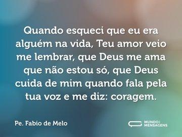 Quando esqueci que eu era alguém na vida, Teu amor veio me lembrar, que Deus me ama que não estou só, que Deus cuida de mim quando fala pela tua voz e me diz: coragem.