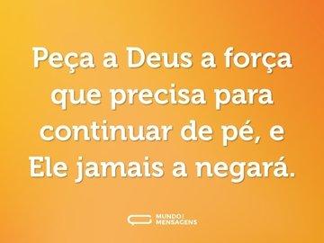 Peça a Deus a força que precisa para continuar de pé, e Ele jamais a negará.