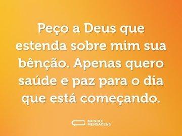 Peço a Deus que estenda sobre mim sua bênção. Apenas quero saúde e paz para o dia que está começando.