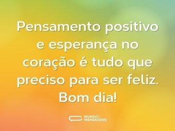 Pensamento positivo e esperança no coração é tudo que preciso para ser feliz. Bom dia!