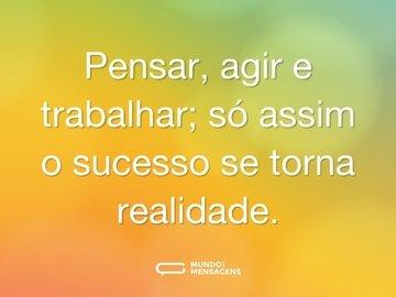 Pensar, agir e trabalhar; só assim o sucesso se torna realidade.
