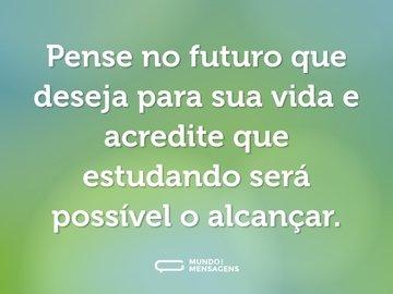 Pense no futuro que deseja para sua vida e acredite que estudando será possível o alcançar.