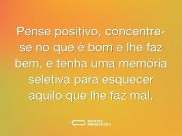 Pense positivo, concentre-se no que é bom e lhe faz bem, e tenha uma memória seletiva para esquecer aquilo que lhe faz mal.