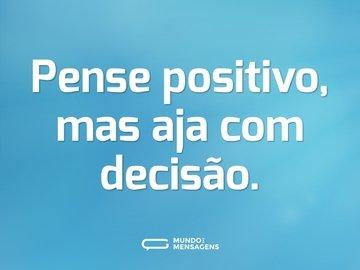 Pense positivo, mas aja com decisão.