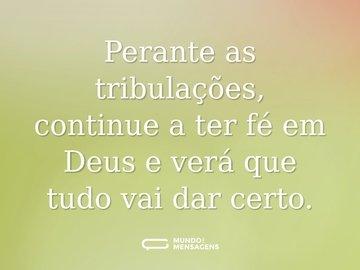 Perante as tribulações, continue a ter fé em Deus e verá que tudo vai dar certo.