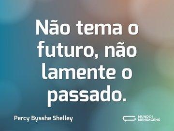 Não tema o futuro, não lamente o passado.