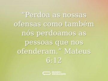 """""""Perdoa as nossas ofensas como também nós perdoamos as pessoas que nos ofenderam."""" Mateus 6:12"""