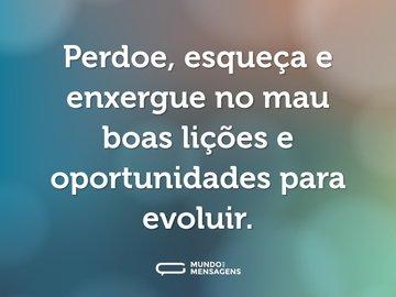 Perdoe, esqueça e enxergue no mau boas lições e oportunidades para evoluir.