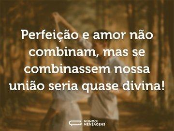 Perfeição e amor não combinam, mas se combinassem nossa união seria quase divina!