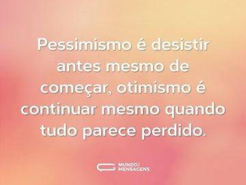 Pessimismo é desistir antes mesmo de começar, otimismo é continuar mesmo quando tudo parece perdido.