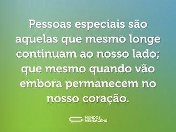 Pessoas especiais são aquelas que mesmo longe continuam ao nosso lado; que mesmo quando vão embora permanecem no nosso coração.