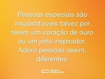 Pessoas especiais são insubstituíveis talvez por terem um coração de ouro ou um jeito inspirador. Adoro pessoas assim, diferentes.