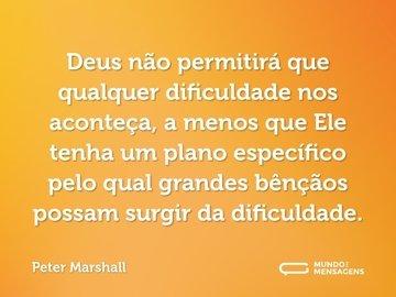 Deus não permitirá que qualquer dificuldade nos aconteça, a menos que Ele tenha um plano específico pelo qual grandes bênçãos possam surgir da dificuldade.