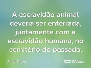 A escravidão animal deveria ser enterrada, juntamente com a escravidão humana, no cemitério do passado.
