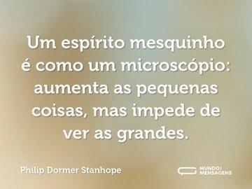 Um espírito mesquinho é como um microscópio: aumenta as pequenas coisas, mas impede de ver as grandes.
