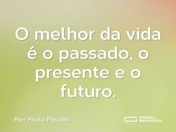 O melhor da vida é o passado, o presente e o futuro.
