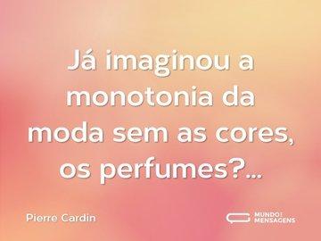 Já imaginou a monotonia da moda sem as cores, os perfumes?...