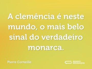 A clemência é neste mundo, o mais belo sinal do verdadeiro monarca.