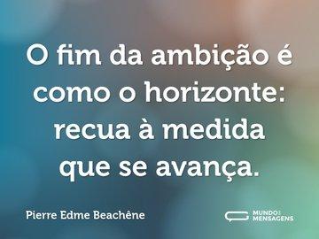 O fim da ambição é como o horizonte: recua à medida que se avança.