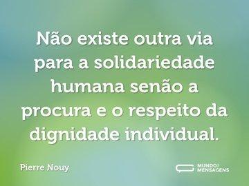 Não existe outra via para a solidariedade humana senão a procura e o respeito da dignidade individual.