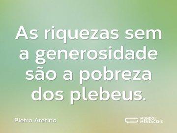 As riquezas sem a generosidade são a pobreza dos plebeus.
