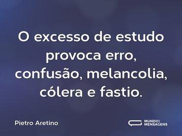 O excesso de estudo provoca erro, confusão, melancolia, cólera e fastio.