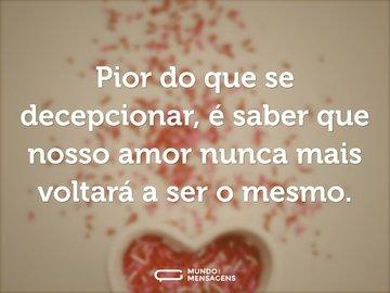 Pior do que se decepcionar, é saber que nosso amor nunca mais voltará a ser o mesmo.