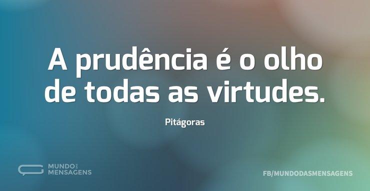 A prudência é o olho de todas as virtude...