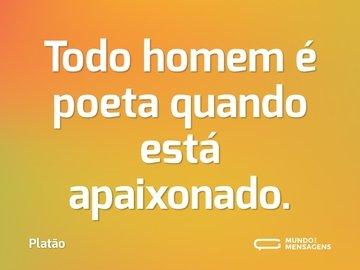 Todo homem é poeta quando está apaixonado.