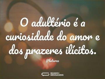 O adultério é a curiosidade do amor e dos prazeres ilícitos.