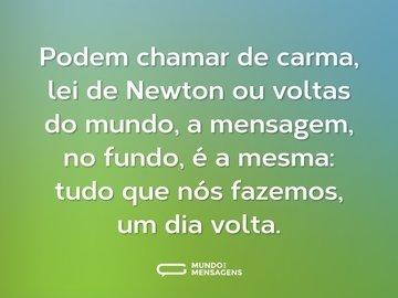 Podem chamar de carma, lei de Newton ou voltas do mundo, a mensagem, no fundo, é a mesma: tudo que nós fazemos, um dia volta.