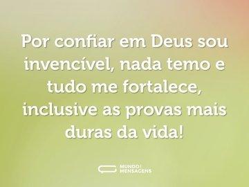 Por confiar em Deus sou invencível, nada temo e tudo me fortalece, inclusive as provas mais duras da vida!