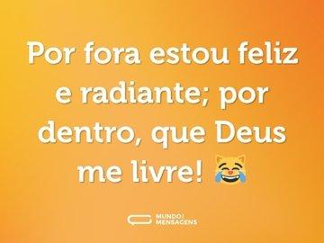 Por fora estou feliz e radiante; por dentro, que Deus me livre! 😹