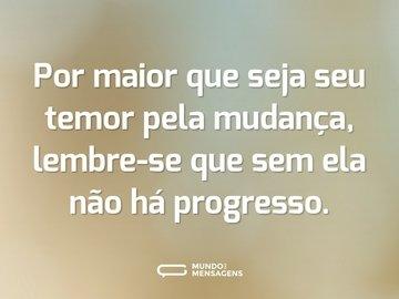 Por maior que seja seu temor pela mudança, lembre-se que sem ela não há progresso.