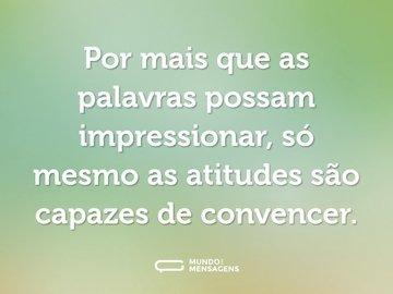 Por mais que as palavras possam impressionar, só mesmo as atitudes são capazes de convencer.