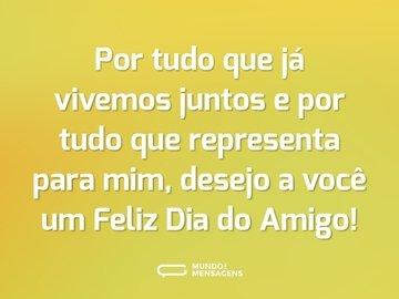 Por tudo que já vivemos juntos e por tudo que representa para mim, desejo a você um Feliz Dia do Amigo!