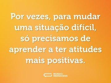 Por vezes, para mudar uma situação difícil, só precisamos de aprender a ter atitudes mais positivas.