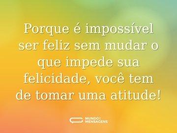 Porque é impossível ser feliz sem mudar o que impede sua felicidade, você tem de tomar uma atitude!