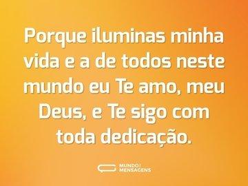 Porque iluminas minha vida e a de todos neste mundo eu Te amo, meu Deus, e Te sigo com toda dedicação.