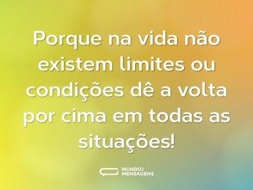 Porque na vida não existem limites ou condições dê a volta por cima em todas as situações!