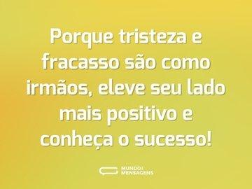 Porque tristeza e fracasso são como irmãos, eleve seu lado mais positivo e conheça o sucesso!