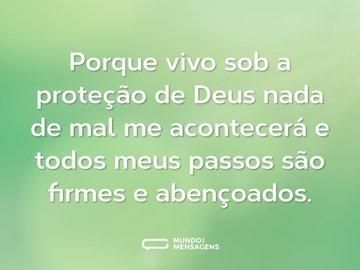 Porque vivo sob a proteção de Deus nada de mal me acontecerá e todos meus passos são firmes e abençoados.