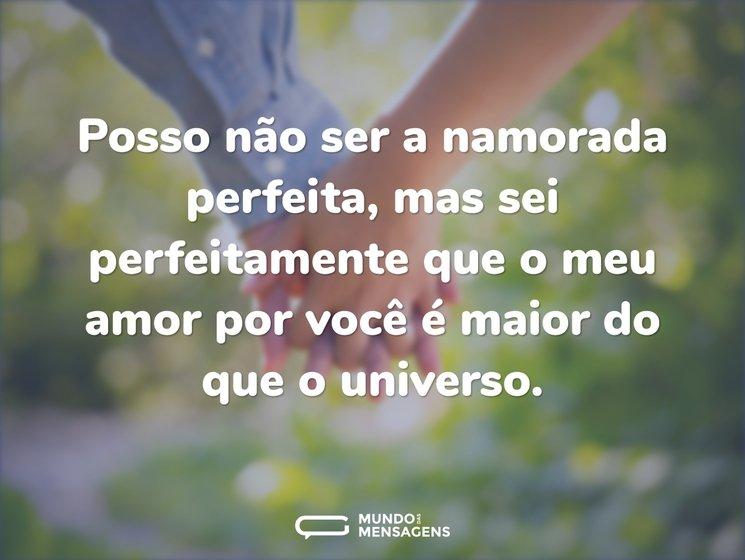 Posso não ser a namorada perfeita, mas sei perfeitamente que o meu amor por você é maior do que o universo.