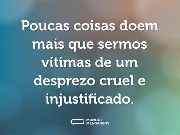 Poucas coisas doem mais que sermos vítimas de um desprezo cruel e injustificado.