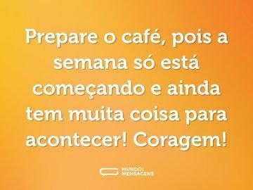 Prepare o café, pois a semana só está começando e ainda tem muita coisa para acontecer! Coragem!