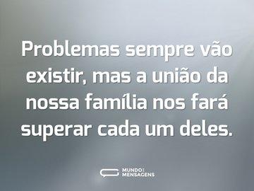 Problemas sempre vão existir, mas a união da nossa família nos fará superar cada um deles.