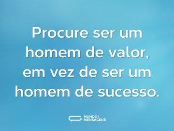Procure ser um homem de valor, em vez de ser um homem de sucesso.